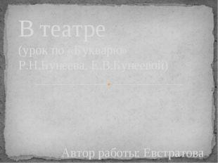 Автор работы: Евстратова Н.В. В театре (урок по «Букварю» Р.Н.Бунеева, Е.В.Бу