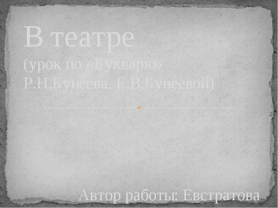 Автор работы: Евстратова Н.В. В театре (урок по «Букварю» Р.Н.Бунеева, Е.В.Бу...