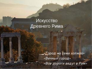 Искусство Древнего Рима «Все дороги ведут в Рим» «Вечный город» «Город на сем