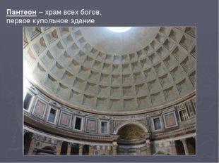 Пантеон – храм всех богов, первое купольное здание Самым значительным по разм
