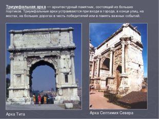 Триумфальная арка— архитектурный памятник, состоящий из больших портиков. Тр