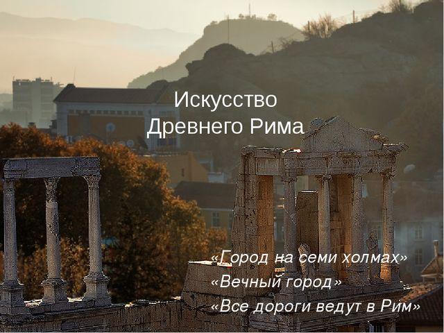 Искусство Древнего Рима «Все дороги ведут в Рим» «Вечный город» «Город на сем...
