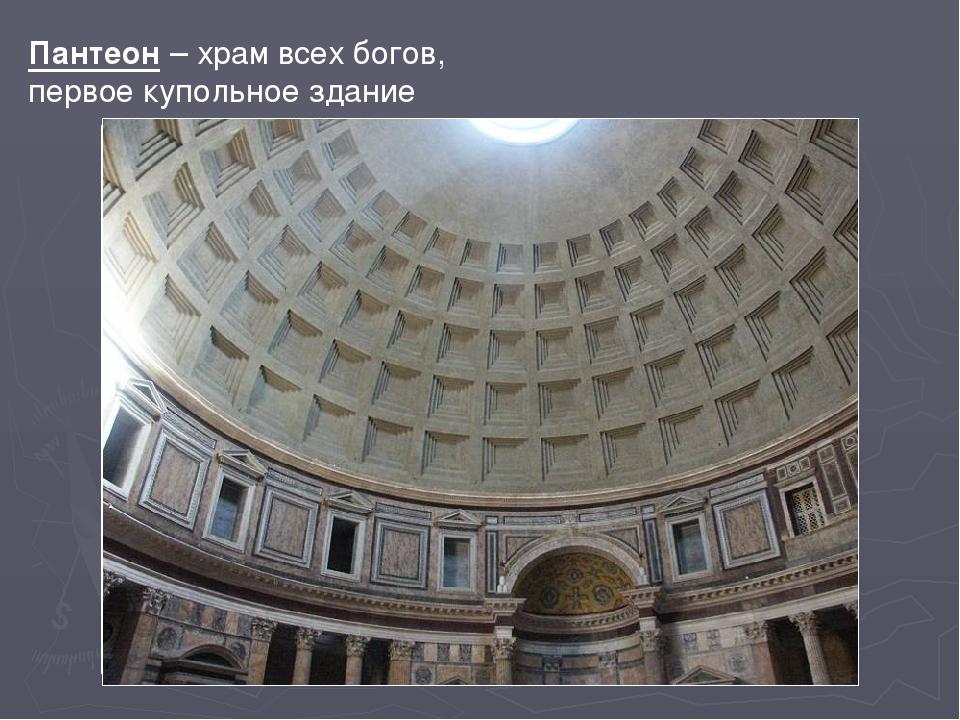 Пантеон – храм всех богов, первое купольное здание Самым значительным по разм...