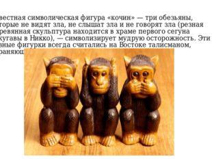 Известная символическая фигура «кочин» — три обезьяны, которые не видят зла,