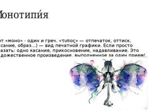 Монотипи́я (от «моно» - один и греч. «τυπος» — отпечаток, оттиск, касание, об