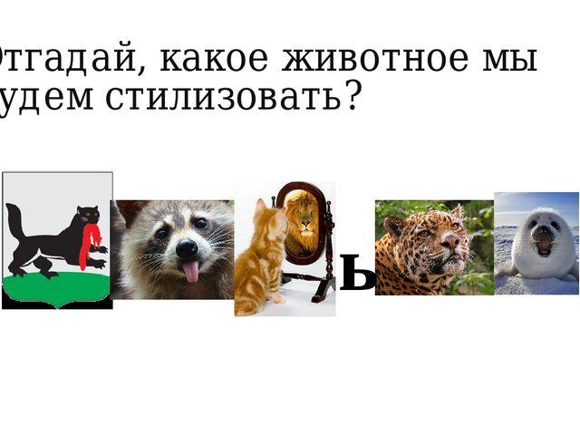 Отгадай, какое животное мы будем стилизовать? ь