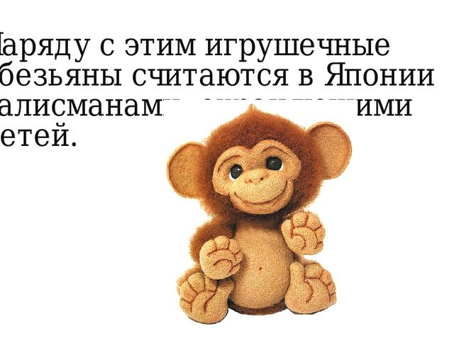 Наряду с этим игрушечные обезьяны считаются в Японии талисманами, охраняющими...