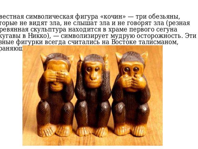 Известная символическая фигура «кочин» — три обезьяны, которые не видят зла,...