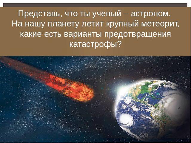 Представь, что ты ученый – астроном. На нашу планету летит крупный метеорит,...