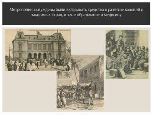 Метрополии вынуждены были вкладывать средства в развитие колоний и зависимых