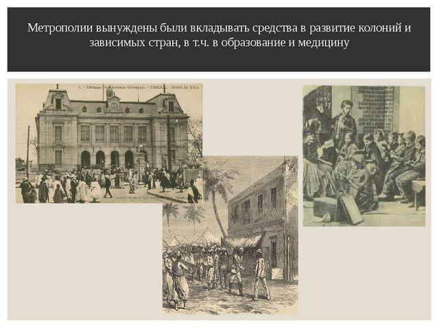 Метрополии вынуждены были вкладывать средства в развитие колоний и зависимых...
