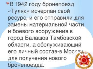В 1942 году бронепоезд «Туляк» исчерпан свой ресурс, и его отправили для заме
