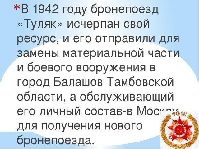 В 1942 году бронепоезд «Туляк» исчерпан свой ресурс, и его отправили для заме...