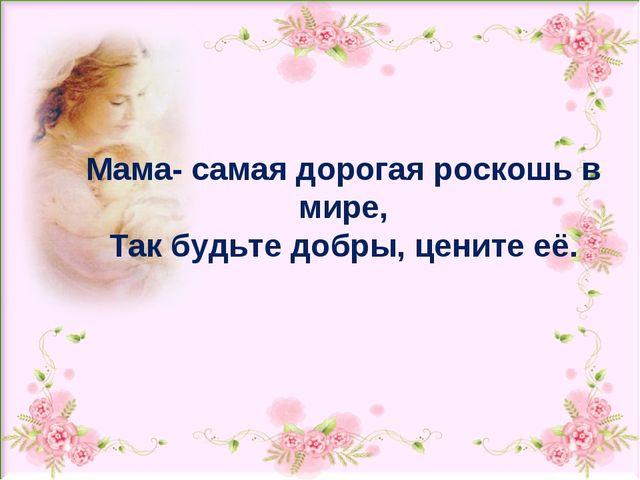 Мама- самая дорогая роскошь в мире, Так будьте добры, цените её.