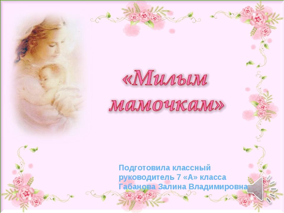 Подготовила классный руководитель 7 «А» класса Габанова Залина Владимировна