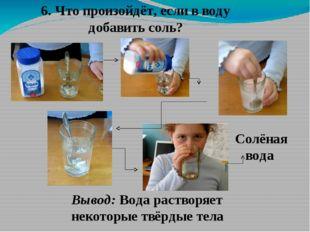 6. Что произойдёт, если в воду добавить соль? Солёная вода Вывод: Вода раство