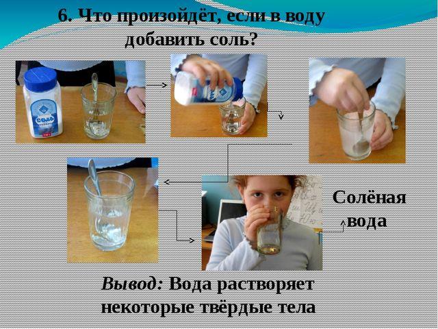 6. Что произойдёт, если в воду добавить соль? Солёная вода Вывод: Вода раство...