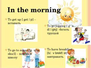 In the morning To get up [ get ʌp] – вставать To go to school [gəu tu sku:l]