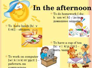 To have lunch [hᴂv lʌntʃ] – обедать To work on computer [wɜ:k ᴐn kəm' pju:tə]