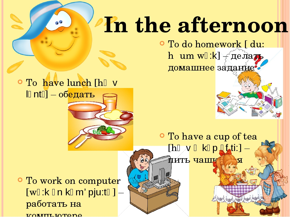 To have lunch [hᴂv lʌntʃ] – обедать To work on computer [wɜ:k ᴐn kəm' pju:tə]...