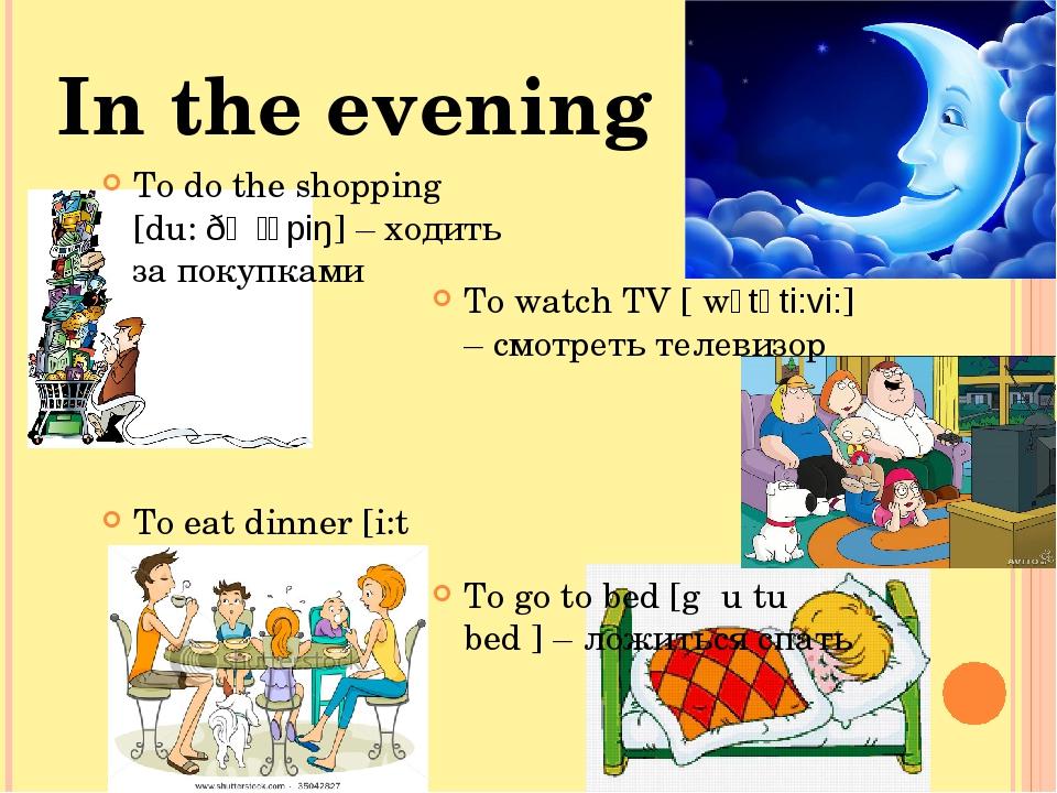 To do the shopping [du: ðə ʃᴐpiŋ] – ходить за покупками To eat dinner [i:t di...