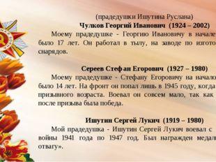 (прадедушки Ишутина Руслана) Чулков Георгий Иванович (1924 – 2002) Моему пра