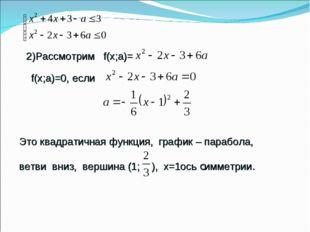 2)Рассмотрим f(х;а)= f(х;a)=0, если Это квадратичная функция, график – парабо