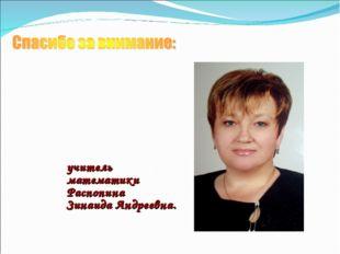 учитель математики Распопина Зинаида Андреевна.