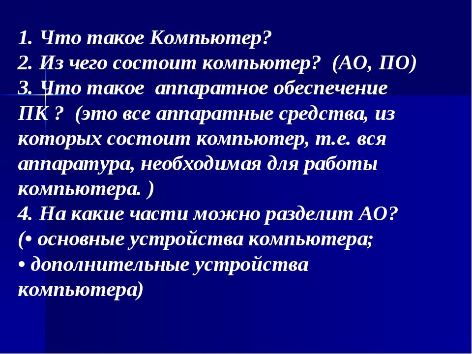 1. Что такое Компьютер? 2. Из чего состоит компьютер? (АО, ПО) 3. Что такое а...