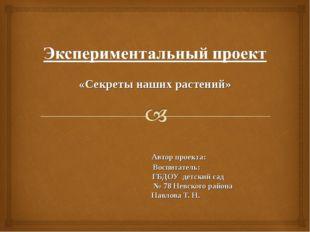 «Секреты наших растений» Автор проекта: Воспитатель: ГБДОУ детский сад № 78 Н
