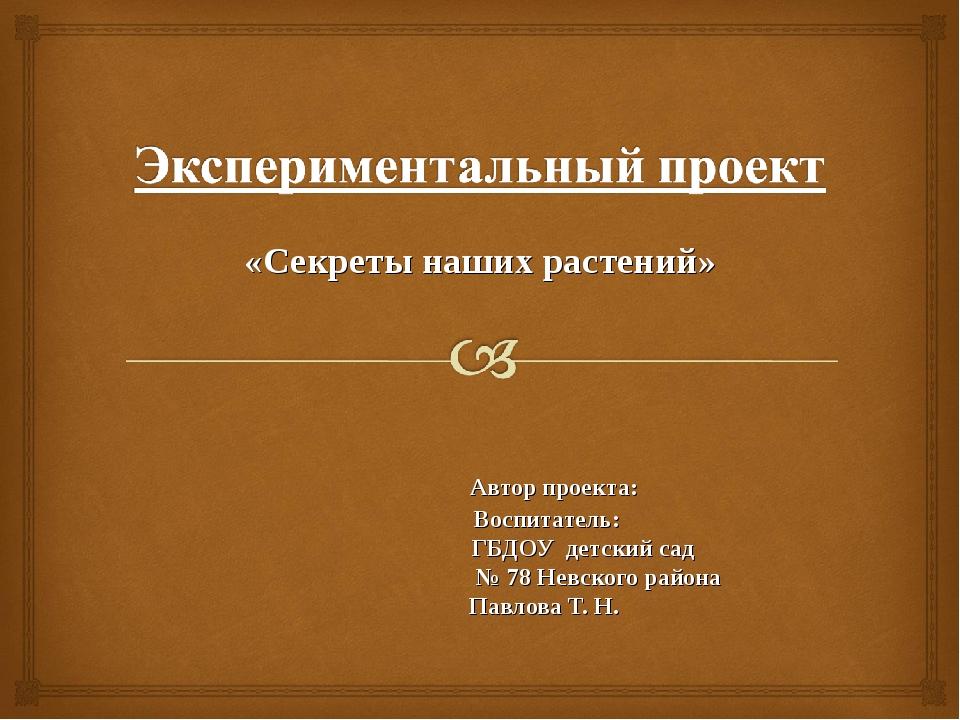 «Секреты наших растений» Автор проекта: Воспитатель: ГБДОУ детский сад № 78 Н...