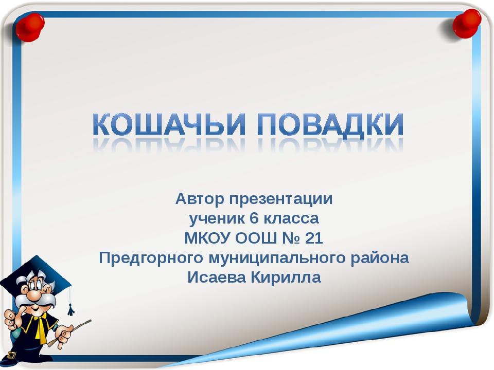 Автор презентации ученик 6 класса МКОУ ООШ № 21 Предгорного муниципального ра...