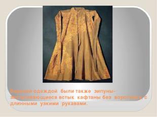Верхней одеждой были также зипуны- застегивающиеся встык кафтаны без воротник