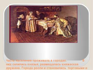 Часть населения проживала в городах. В них селились князья, размещалась княж