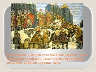 По большим и малым городам Руси шумели торги. Продавались черпаки, чаши; купц