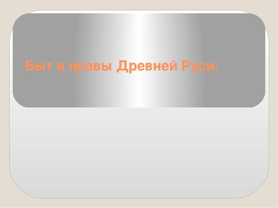 Быт и нравы Древней Руси.