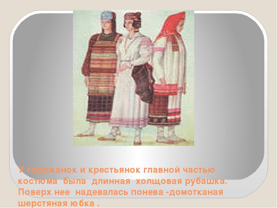 У горожанок и крестьянок главной частью костюма была длинная холщовая рубашк...
