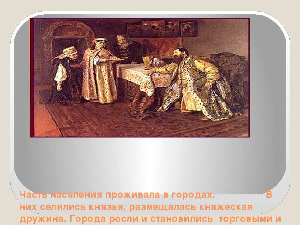 Часть населения проживала в городах. В них селились князья, размещалась княж...