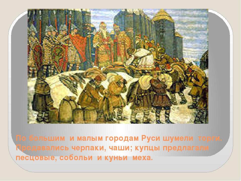 По большим и малым городам Руси шумели торги. Продавались черпаки, чаши; купц...