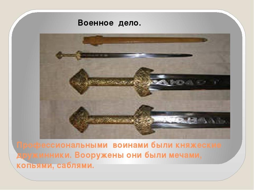 Профессиональными воинами были княжеские дружинники. Вооружены они были мечам...