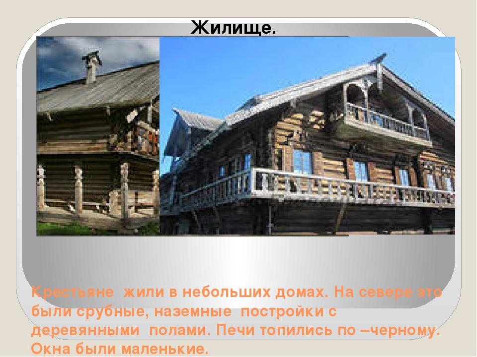 Крестьяне жили в небольших домах. На севере это были срубные, наземные постро...