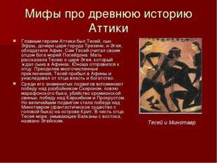Мифы про древнюю историю Аттики Главным героем Аттики был Тесей, сын Эфры, до