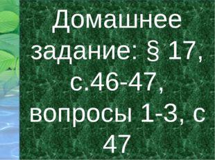 Домашнее задание: § 17, с.46-47, вопросы 1-3, с 47