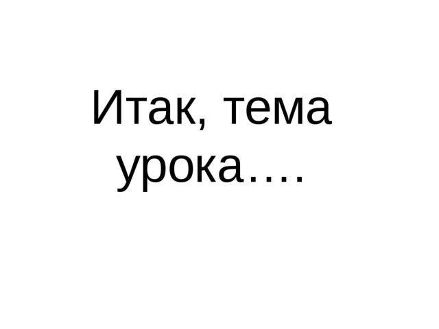 Итак, тема урока….