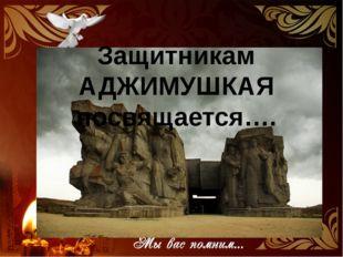 Защитникам АДЖИМУШКАЯ посвящается….