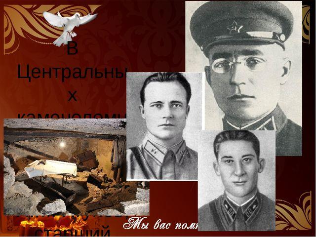 В Центральных каменоломнях оборону возглавили полковник П.М. Ягунов, старши...