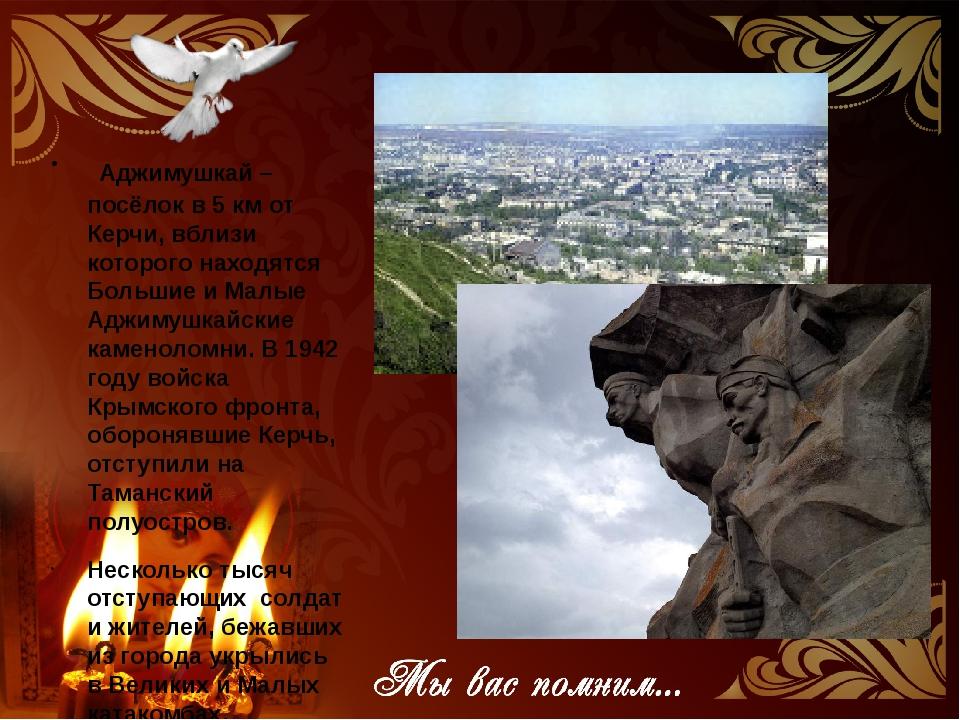 АДЖИМУШКАЙ Аджимушкай – посёлок в 5 км от Керчи, вблизи которого находятся Бо...