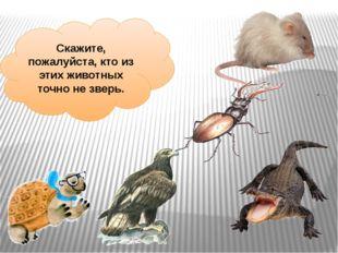 Скажите, пожалуйста, кто из этих животных точно не зверь.