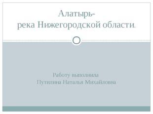 Работу выполнила Путилина Наталья Михайловна Алатырь- река Нижегородской обла