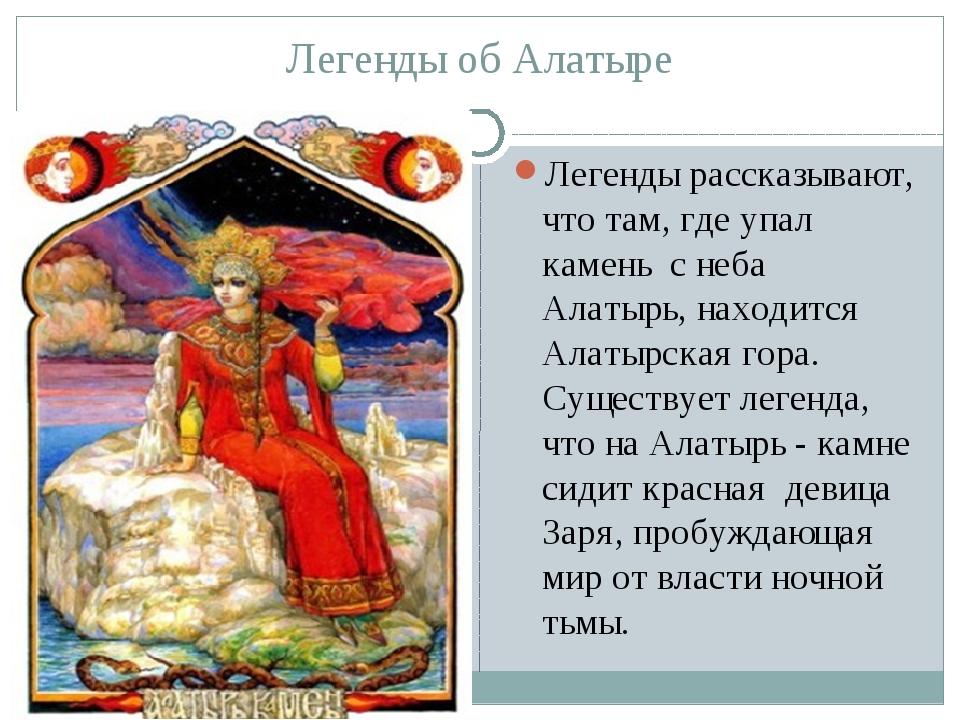 Легенды об Алатыре Легенды рассказывают, что там, где упал камень с неба Алат...